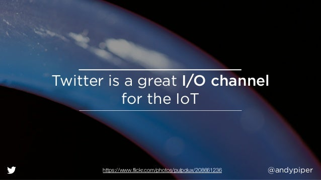 @andypiper Twitter is a great I/O channel  for the IoT https://www.flickr.com/photos/pulpolux/208661236