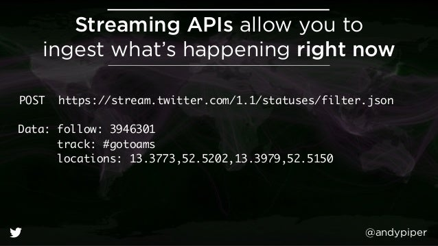 @andypiper Streaming APIs allow you to ingest what's happening right now POST https://stream.twitter.com/1.1/statuses/fil...