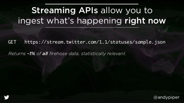 @andypiper Streaming APIs allow you to ingest what's happening right now GET https://stream.twitter.com/1.1/statuses/samp...