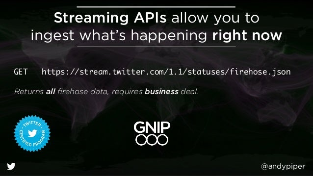 @andypiper Streaming APIs allow you to ingest what's happening right now GET https://stream.twitter.com/1.1/statuses/fire...
