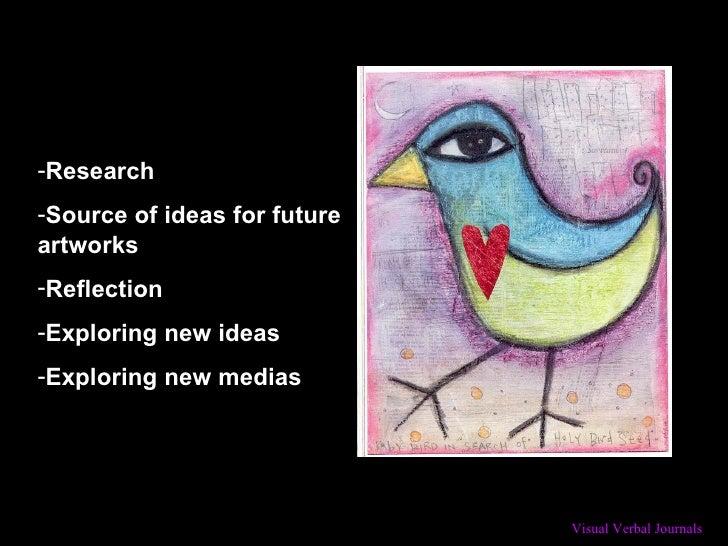 <ul><li>Research  </li></ul><ul><li>Source of ideas for future artworks </li></ul><ul><li>Reflection  </li></ul><ul><li>Ex...