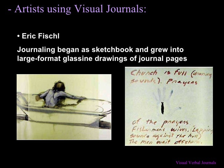 - Artists using Visual Journals: •   Eric Fischl Journaling began as sketchbook and grew into large-format glassine drawin...
