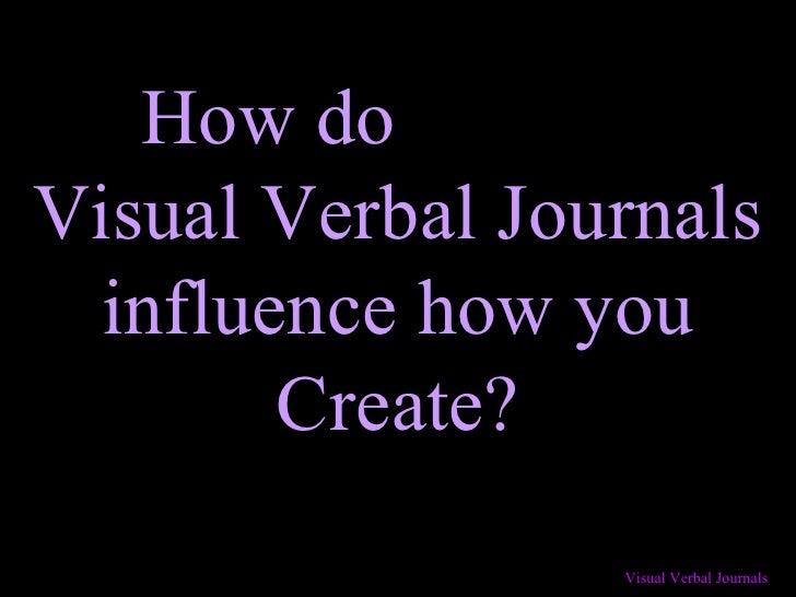 How do  Visual Verbal Journals influence how you Create?