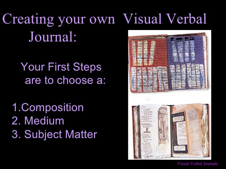 Creating your own  Visual Verbal  Journal: Your First Steps are to choose a: 1.Composition 2. Medium 3. Subject Matter