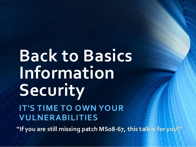 "Back to Basics  Information  Security  IT'S TIME TO OWN YOUR  VULNERABILITIES  ""If you are still missing patch MS08-67, th..."