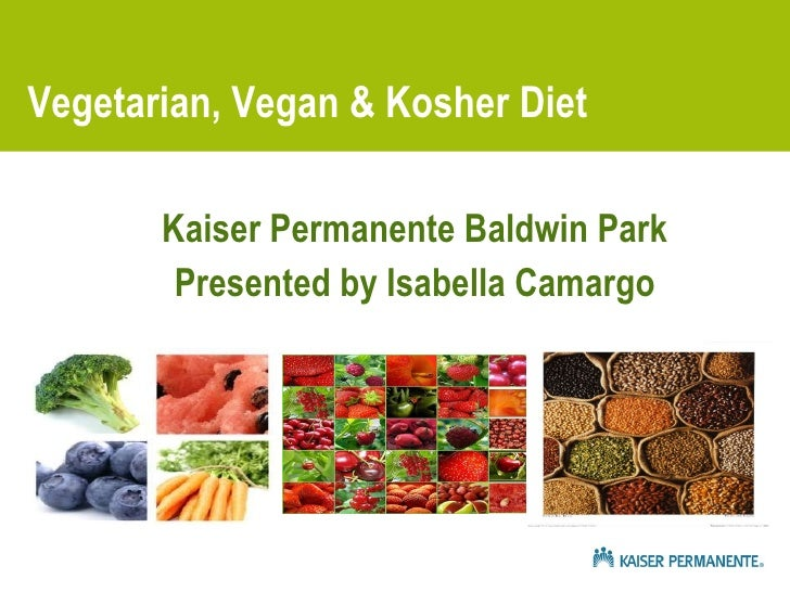 Vegetarian, Vegan & Kosher Diet <ul><li>Kaiser Permanente Baldwin Park </li></ul><ul><li>Presented by Isabella Camargo </l...