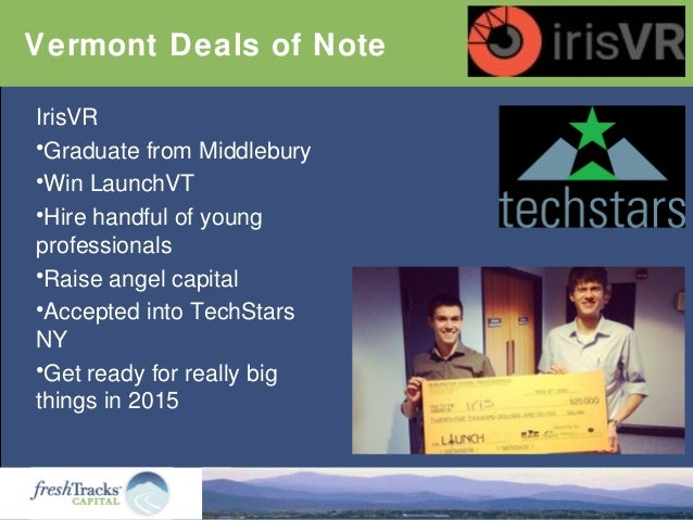 Vermont Deals of Note IrisVR •Graduate from Middlebury •Win LaunchVT •Hire handful of young professionals •Raise angel cap...