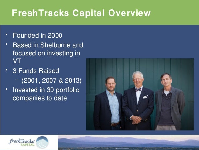 FreshTracks Capital Overview • Founded in 2000 • Based in Shelburne and focused on investing in VT • 3 Funds Raised – (200...