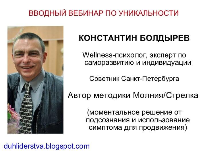 ВВОДНЫЙ ВЕБИНАР ПО УНИКАЛЬНОСТИ КОНСТАНТИН БОЛДЫРЕВ Wellness-психолог, эксперт по саморазвитию и индивидуации Советник Сан...