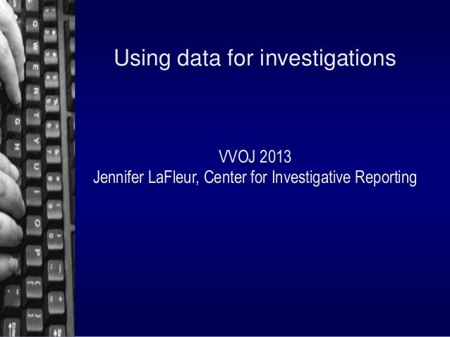 Using data for investigations  VVOJ 2013 Jennifer LaFleur, Center for Investigative Reporting