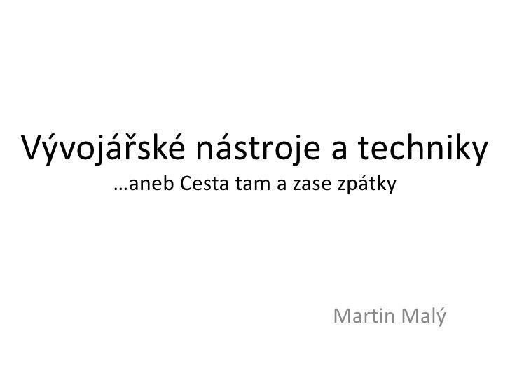 Vývojářské nástroje a techniky…aneb Cesta tam a zase zpátky<br />Martin Malý<br />