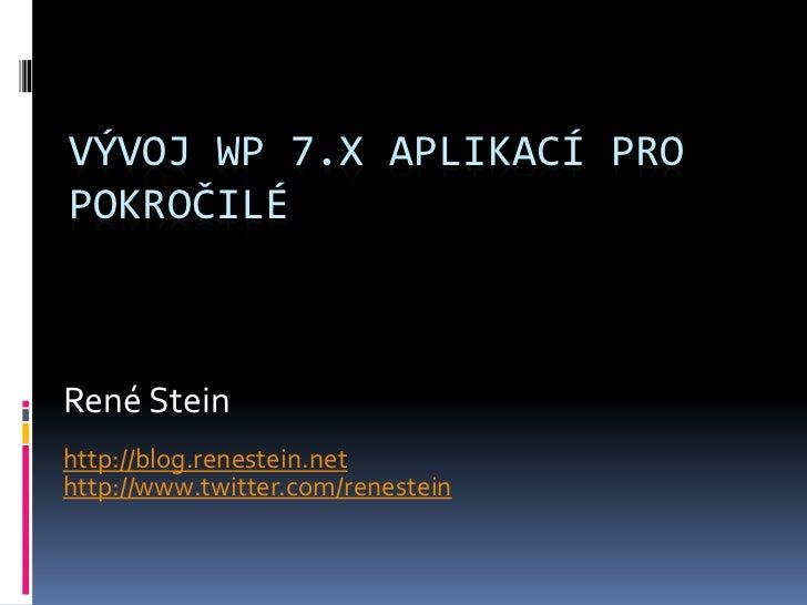 VÝVOJ WP 7.X APLIKACÍ PROPOKROČILÉRené Steinhttp://blog.renestein.nethttp://www.twitter.com/renestein