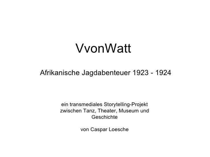 VvonWattAfrikanische Jagdabenteuer 1923 - 1924     ein transmediales Storytelling-Projekt     zwischen Tanz, Theater, Muse...