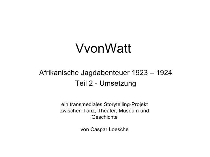 VvonWattAfrikanische Jagdabenteuer 1923 – 1924           Teil 2 - Umsetzung     ein transmediales Storytelling-Projekt    ...