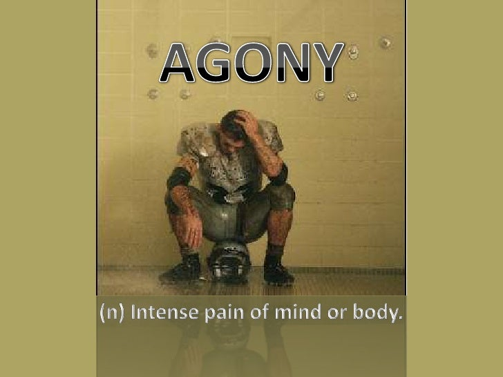 AGONY<br />(n) Intense pain of mind or body.<br />