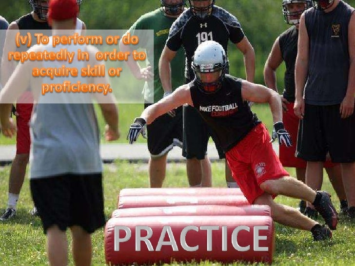 (v) To perform or do repeatedly in  order to acquire skill or proficiency. <br />PRACTICE<br />