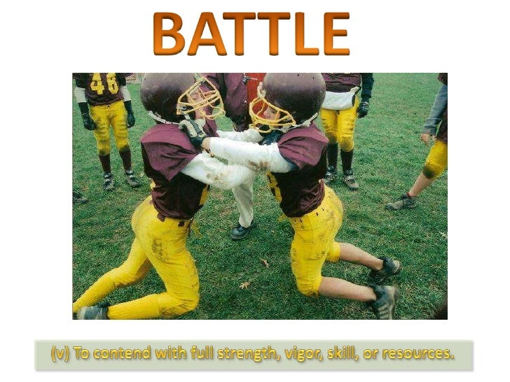 BATTLE<br />(v) To contend with full strength, vigor, skill, or resources.<br />