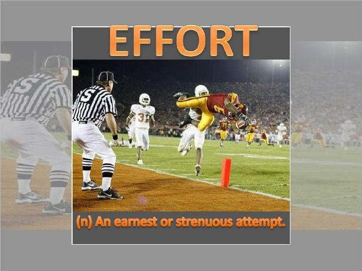 EFFORT<br />(n) An earnest or strenuous attempt.<br />