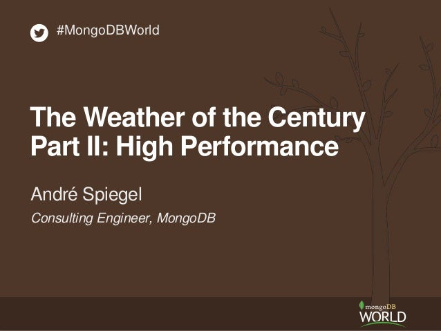 Consulting Engineer, MongoDB André Spiegel #MongoDBWorld The Weather of the Century Part II: High Performance