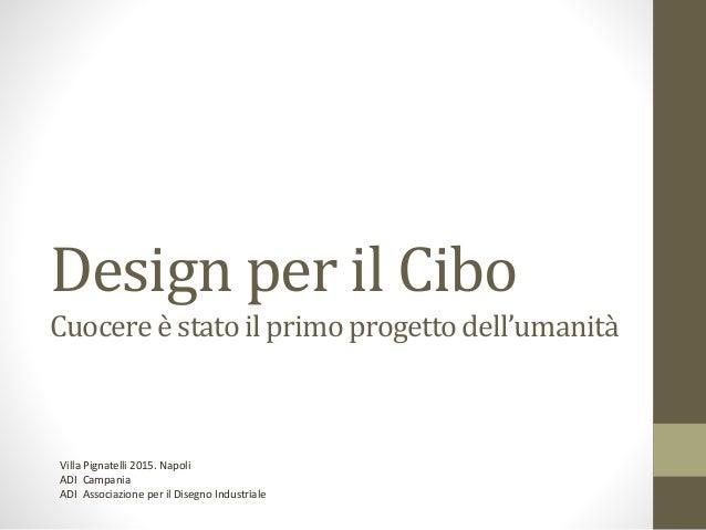 Design per il Cibo Cuocereè stato il primoprogettodell'umanità Villa Pignatelli 2015. Napoli ADI Campania ADI Associazione...