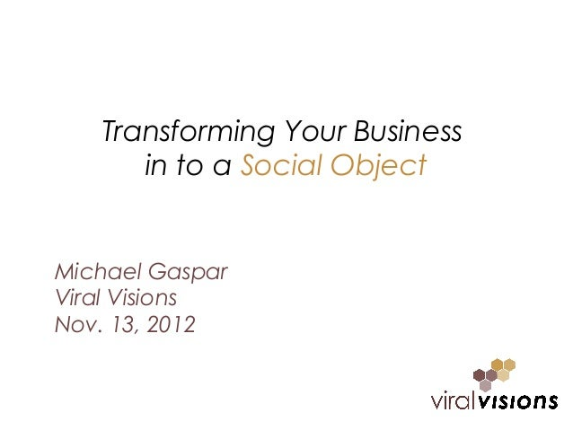 Transforming Your Business      in to a Social ObjectMichael GasparViral VisionsNov. 13, 2012