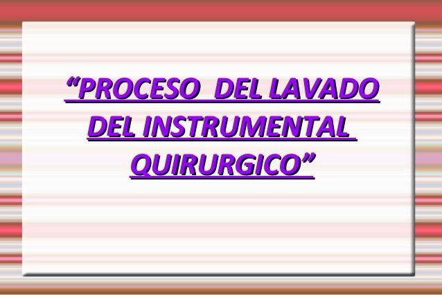 """""""""""PROCESO DEL LAVADOPROCESO DEL LAVADO DEL INSTRUMENTALDEL INSTRUMENTAL QUIRURGICO""""QUIRURGICO"""""""