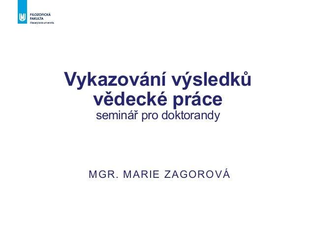 Vykazování výsledků vědecké práce seminář pro doktorandy MGR. MARIE ZAGOROVÁ