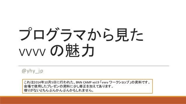 プログラマから見た vvvvの魅力  @yhy_jp  これは2014年10月5日に行われた、BNN CAMP vol.9 「vvvvワークショップ」の資料です。 会場で使用したプレゼンの資料に少し修正を加えてあります。 喋りがないとちんぷんか...