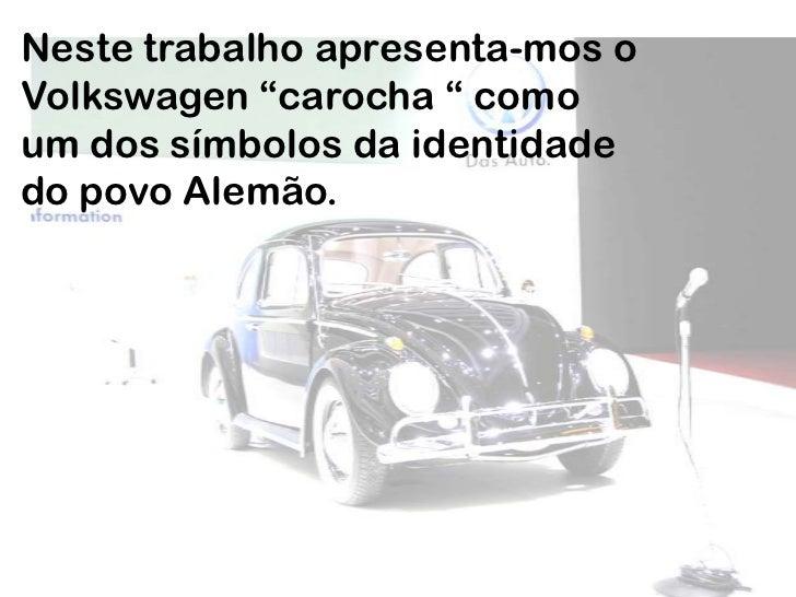 """Neste trabalho apresenta-mos o Volkswagen """"carocha """" como um dos símbolos da identidade do povo Alemão.<br />"""