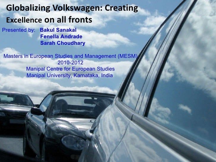 Globalizing Volkswagen: Creating  Excellence  on all fronts Presented by:  Bakul Sanakal   Fenella Andrade   Sarah Choudha...