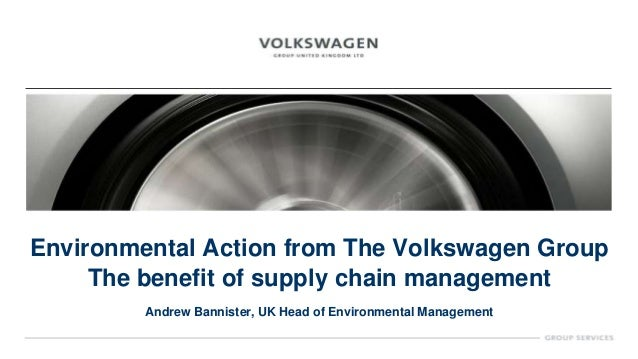 Environmental Action from The Volkswagen GroupThe benefit of supply chain managementAndrew Bannister, UK Head of Environme...