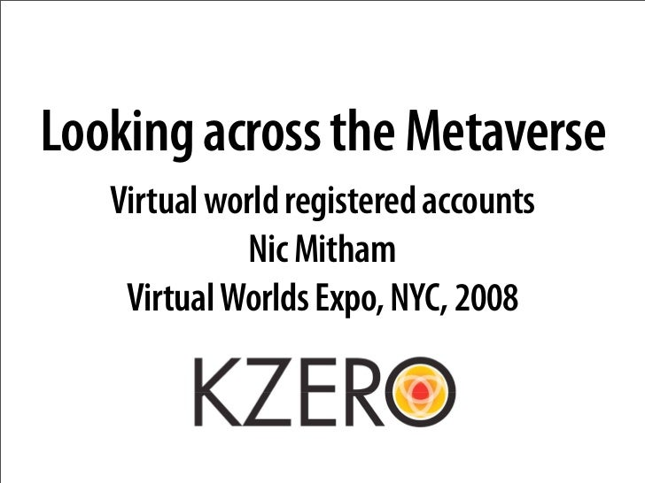 Looking across the Metaverse    Virtual world registered accounts              Nic Mitham     Virtual Worlds Expo, NYC, 20...