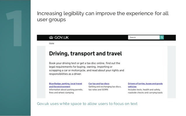 Gov.uk uses white space to allow users to focus on text 1 Increasing legibility can improve the experience for all user gr...