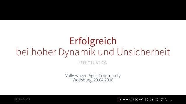 2018-04-20 Erfolgreich bei hoher Dynamik und Unsicherheit EFFECTUATION Volkswagen Agile Community Wolfsburg, 20.04.2018