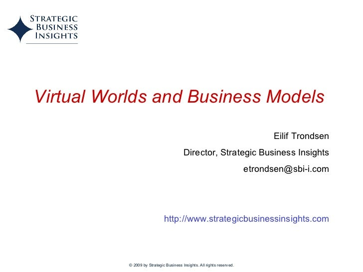 © 2009 by Strategic Business Insights. All rights reserved. Virtual Worlds and Business Models   Eilif Trondsen Director, ...