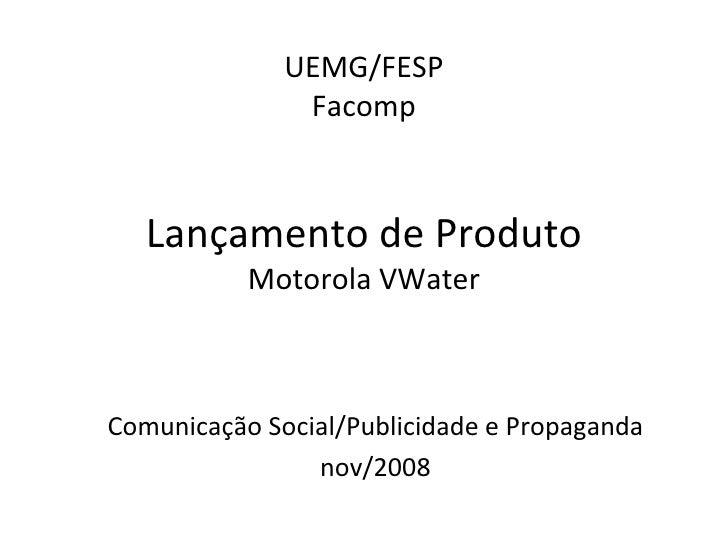 UEMG/FESP Facomp Lançamento de Produto Motorola VWater Comunicação Social/Publicidade e Propaganda nov/2008