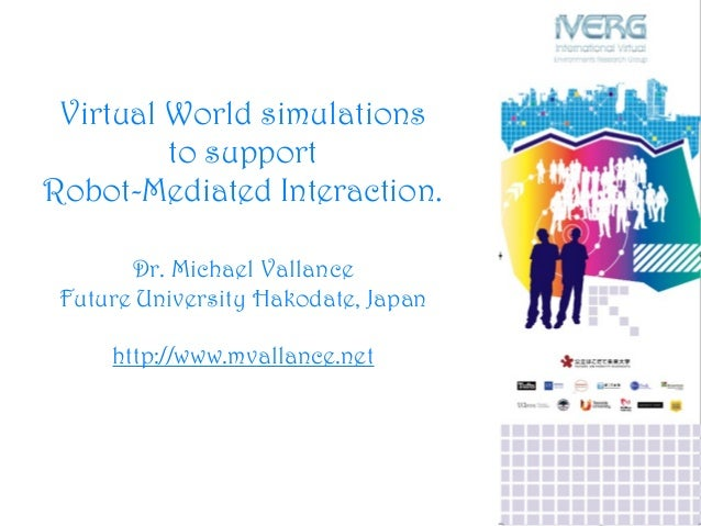 Virtual World simulations to support Robot-Mediated Interaction. Dr. Michael Vallance Future University Hakodate, Japan ht...