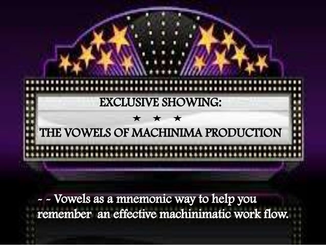 EXCLUSIVE SHOWING: THE VOWELS OF MACHINIMA PRODUCTION - - Vowels as a mnemonic way to help you remember an effective machi...
