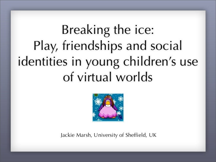 Breaking the ice:   Play, friendships and socialidentities in young children's use         of virtual worlds        Jackie...