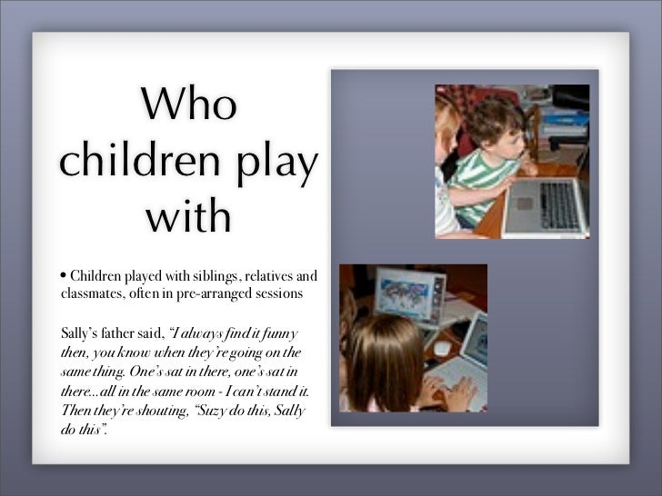 Interviewer:! So did you choose children to play with in the playground that you played              with online, or not?C...