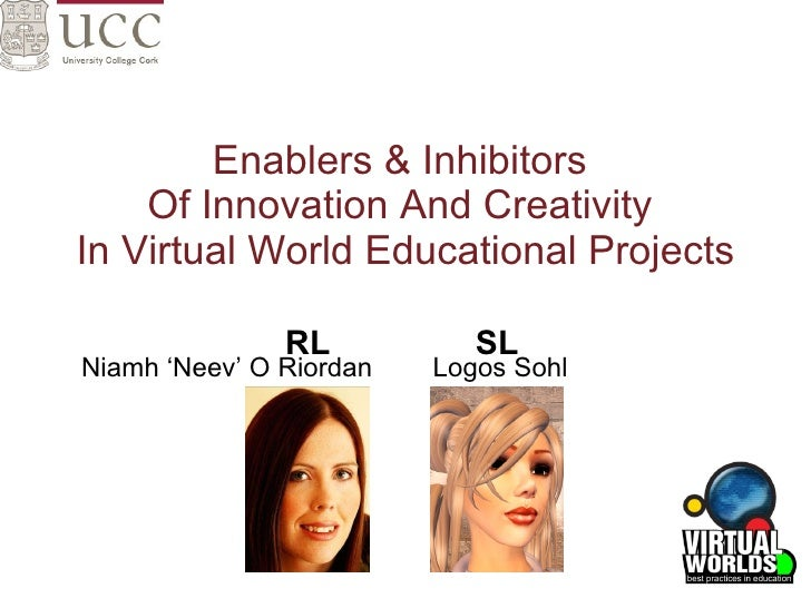 Enablers & Inhibitors  Of Innovation And Creativity  In Virtual World Educational Projects Niamh 'Neev' O Riordan  Logos S...