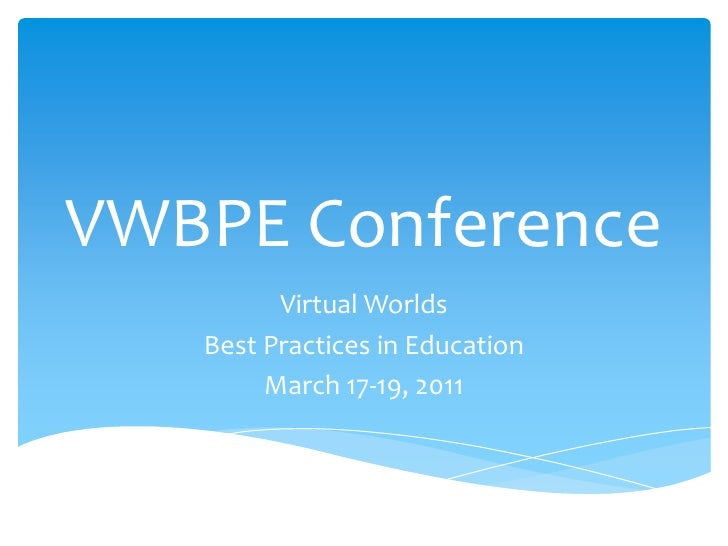 VWBPE Conference<br />Virtual Worlds <br />Best Practices in Education<br />March 17-19, 2011<br />