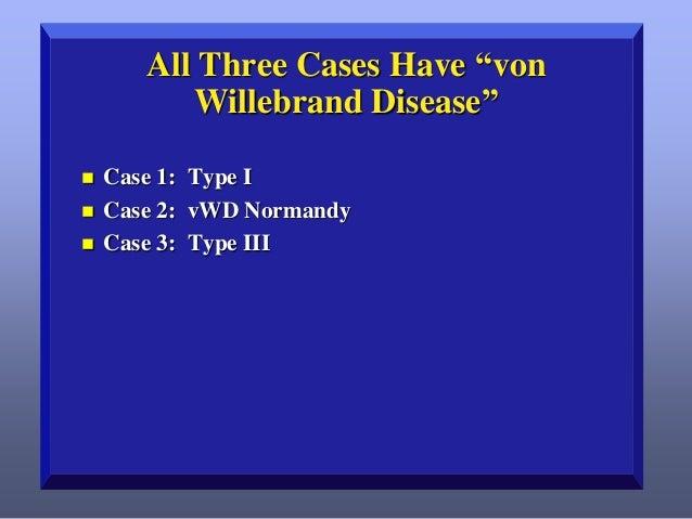 "All Three Cases Have ""von Willebrand Disease""      Case 1: Type I Case 2: vWD Normandy Case 3: Type III"
