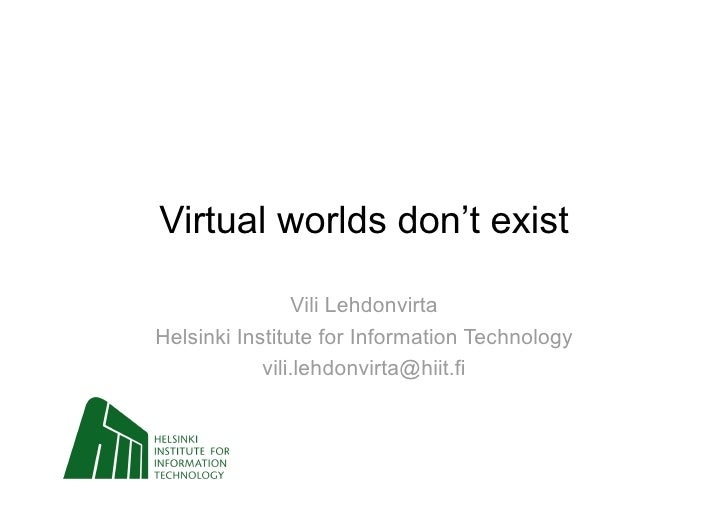 Virtual worlds don't exist                  Vili Lehdonvirta Helsinki Institute for Information Technology             vil...