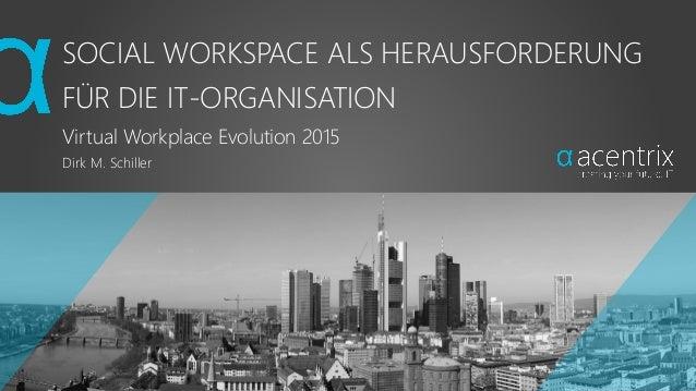 SOCIAL WORKSPACE ALS HERAUSFORDERUNG FÜR DIE IT-ORGANISATION Virtual Workplace Evolution 2015 Dirk M. Schiller