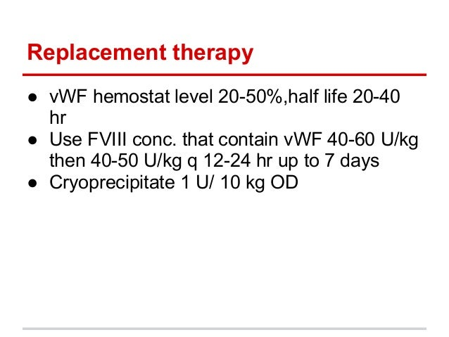 Replacement therapy● vWF hemostat level 20-50%,half life 20-40hr● Use FVIII conc. that contain vWF 40-60 U/kgthen 40-50 U/...