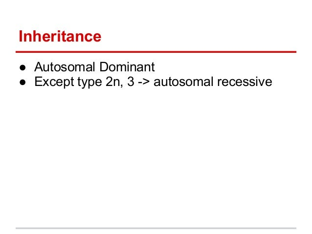 Inheritance● Autosomal Dominant● Except type 2n, 3 -> autosomal recessive