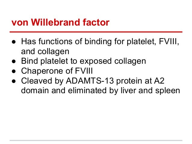 ● Has functions of binding for platelet, FVIII,and collagen● Bind platelet to exposed collagen● Chaperone of FVIII● Cleave...