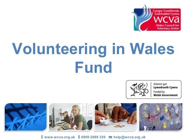 Volunteering in Wales        Fund    www.wcva.org.uk  0800 2888 329  help@wcva.org.uk