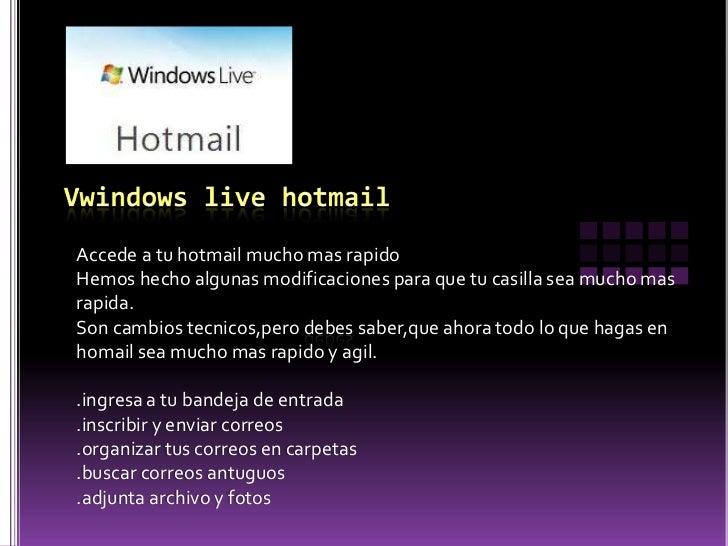 Vwindows live hotmail<br />Accede a tu hotmail mucho mas rapido<br />Hemos hecho algunas modificaciones para que tu casill...